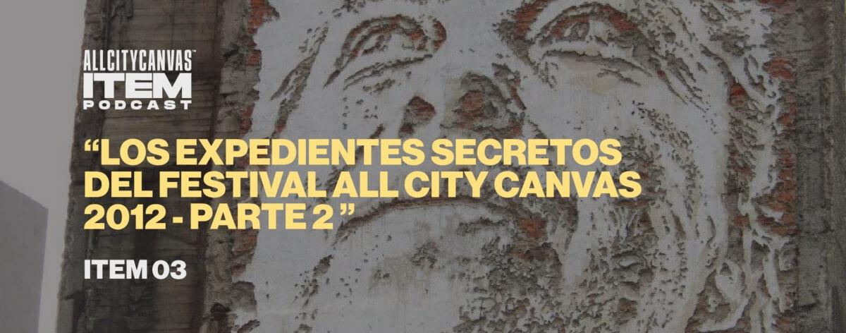 ITEM 03 – LOS EXPEDIENTES SECRETOS DEL FESTIVAL ALL CITY CANVAS 2012 – PARTE 2